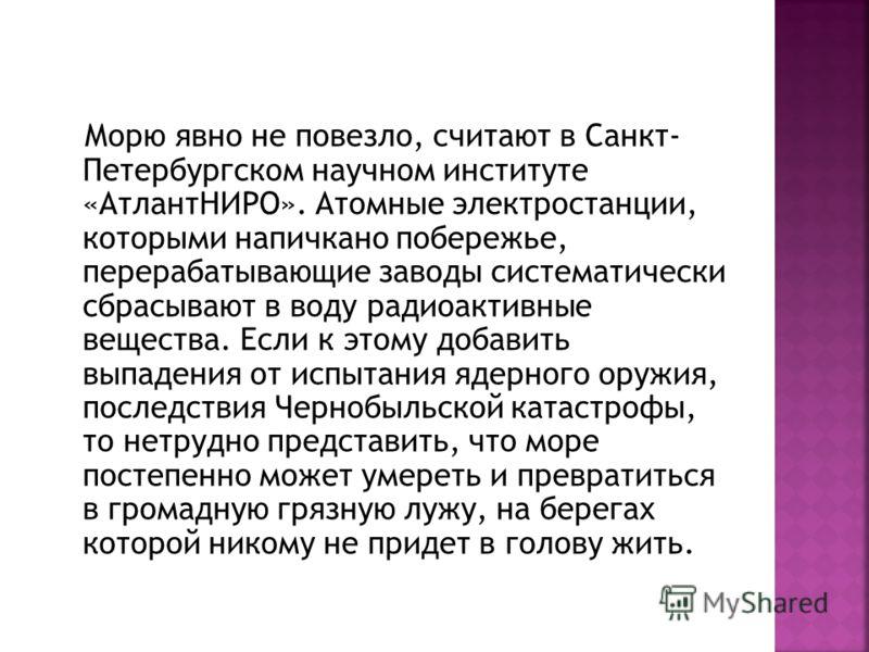 Морю явно не повезло, считают в Санкт- Петербургском научном институте «АтлантНИРО». Атомные электростанции, которыми напичкано побережье, перерабатывающие заводы систематически сбрасывают в воду радиоактивные вещества. Если к этому добавить выпадени