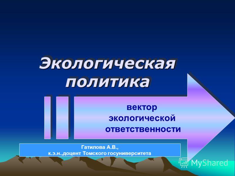 Экологическая политика вектор экологической ответственности вектор экологической ответственности Гатилова А.В., к.э.н.,доцент Томского госуниверситета