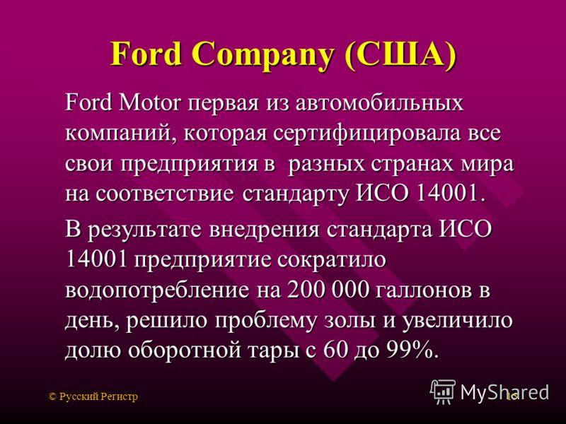© Русский Регистр15 Ford Company (США) Ford Motor первая из автомобильных компаний, которая сертифицировала все свои предприятия в разных странах мира на соответствие стандарту ИСО 14001. В результате внедрения стандарта ИСО 14001 предприятие сократи