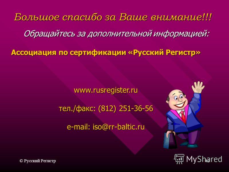 © Русский Регистр42 Ассоциация по сертификации «Русский Регистр» www.rusregister.ru тел./факс: (812) 251-36-56 e-mail: iso@rr-baltic.ru Большое спасибо за Ваше внимание!!! Обращайтесь за дополнительной информацией:
