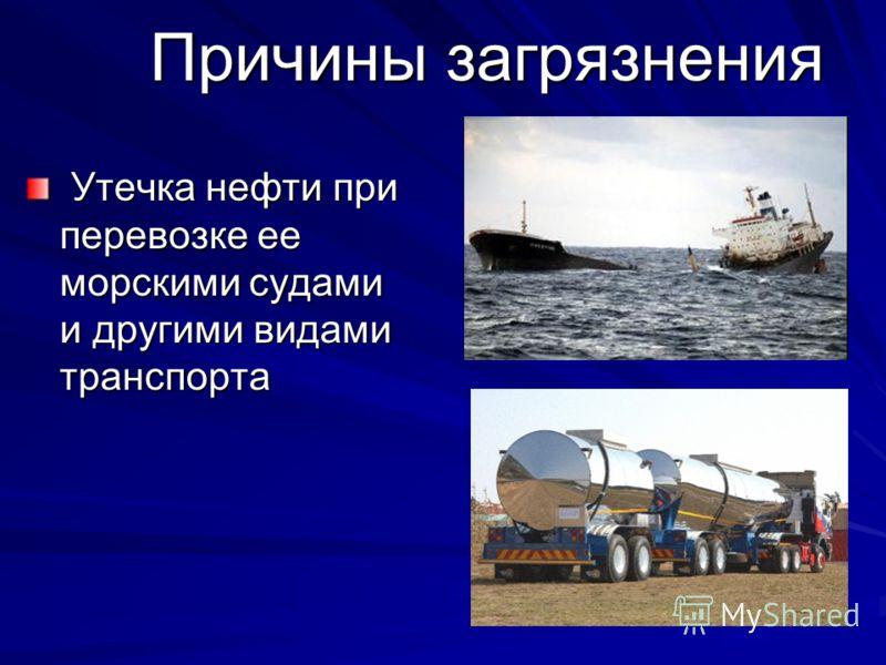 Причины загрязнения Утечка нефти при перевозке ее морскими судами и другими видами транспорта Утечка нефти при перевозке ее морскими судами и другими видами транспорта