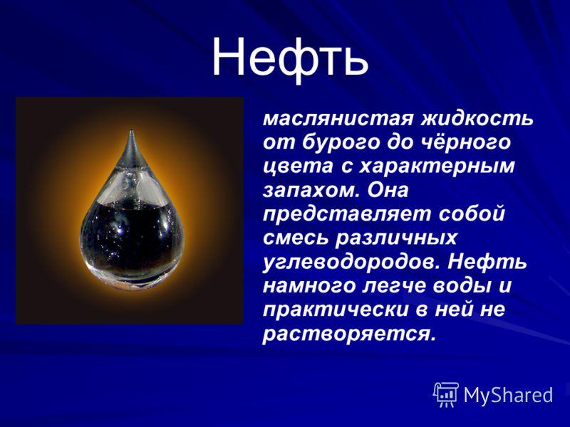 Нефть маслянистая жидкость от бурого до чёрного цвета с характерным запахом. Она представляет собой смесь различных углеводородов. Нефть намного легче воды и практически в ней не растворяется.