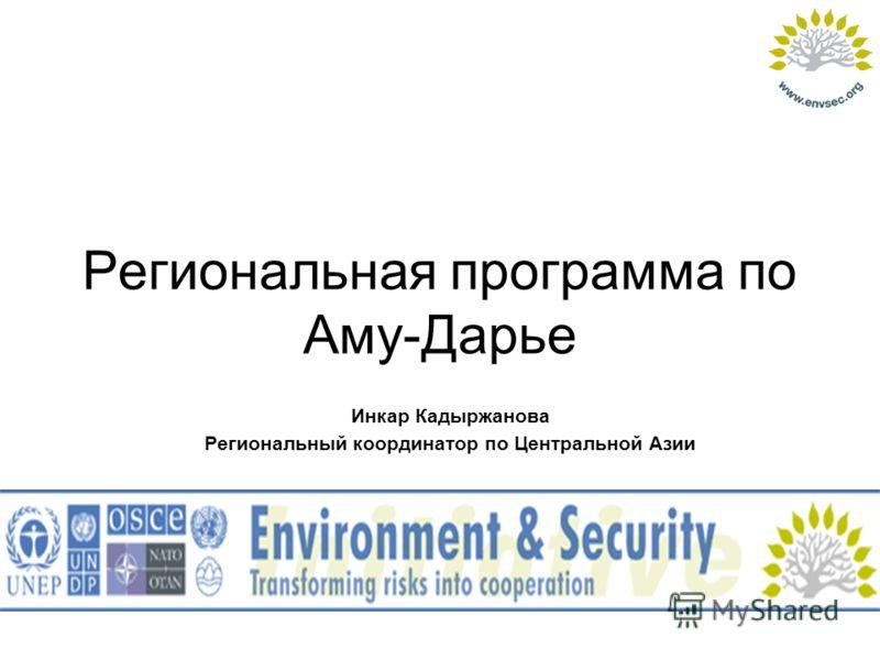 Региональная программа по Аму-Дарье Инкар Кадыржанова Региональный координатор по Центральной Азии