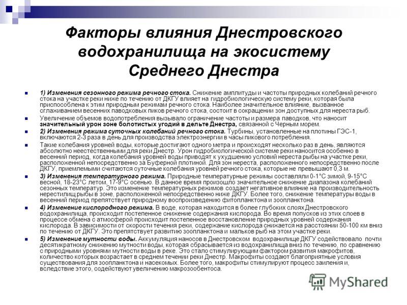Факторы влияния Днестровского водохранилища на экосистему Среднего Днестра 1) Изменения сезонного режима речного стока. Снижение амплитуды и частоты природных колебаний речного стока на участке реки ниже по течению от ДКГУ влияет на гидробиологическу