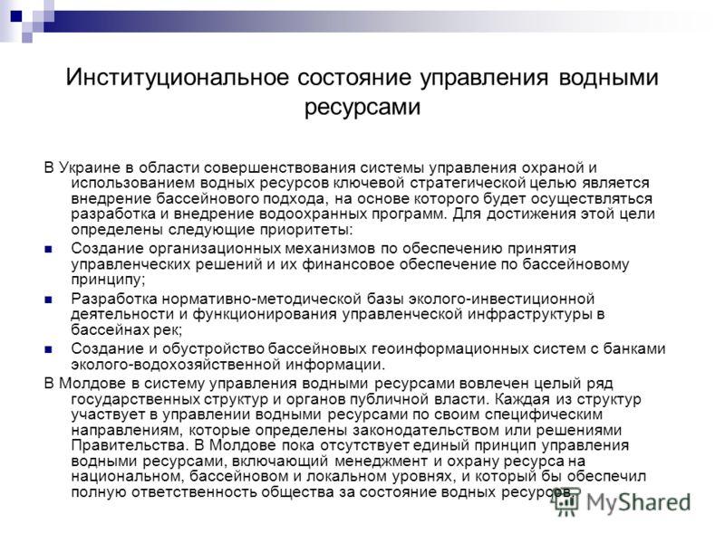 Институциональное состояние управления водными ресурсами В Украине в области совершенствования системы управления охраной и использованием водных ресурсов ключевой стратегической целью является внедрение бассейнового подхода, на основе которого будет