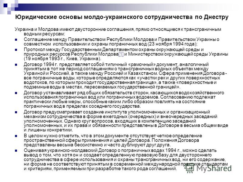 Юридические основы молдо-украинского сотрудничества по Днестру Украина и Молдова имеют двусторонние соглашения, прямо относящиеся к трансграничным водным ресурсам: Соглашение между Правительством Республики Молдова и Правительством Украины о совместн