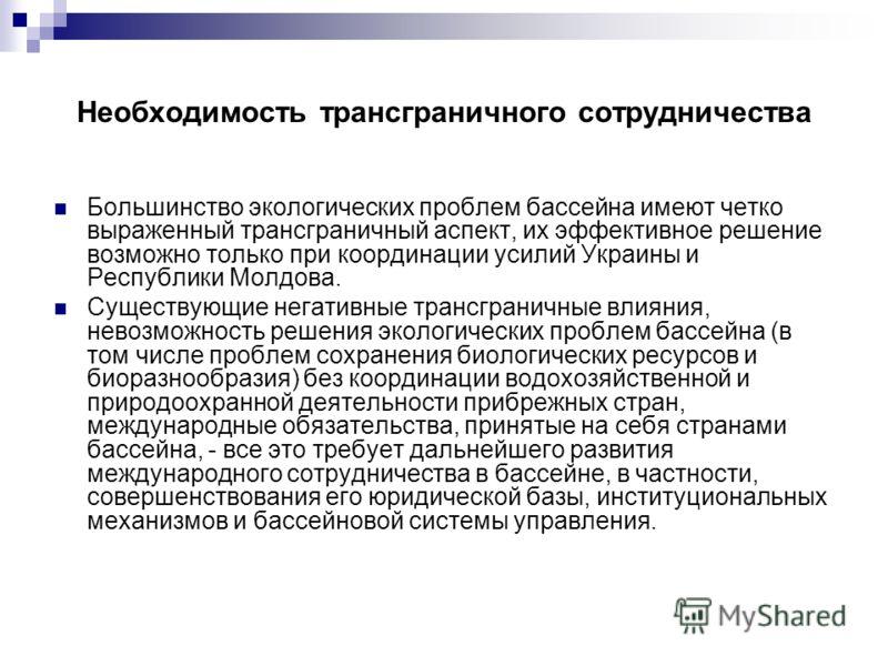 Необходимость трансграничного сотрудничества Большинство экологических проблем бассейна имеют четко выраженный трансграничный аспект, их эффективное решение возможно только при координации усилий Украины и Республики Молдова. Существующие негативные
