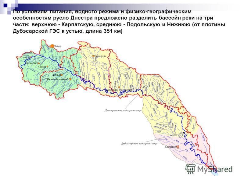 По условиям питания, водного режима и физико-географическим особенностям русло Днестра предложено разделить бассейн реки на три части: верхнюю - Карпатскую, среднюю - Подольскую и Нижнюю (от плотины Дубэсарской ГЭС к устью, длина 351 км)