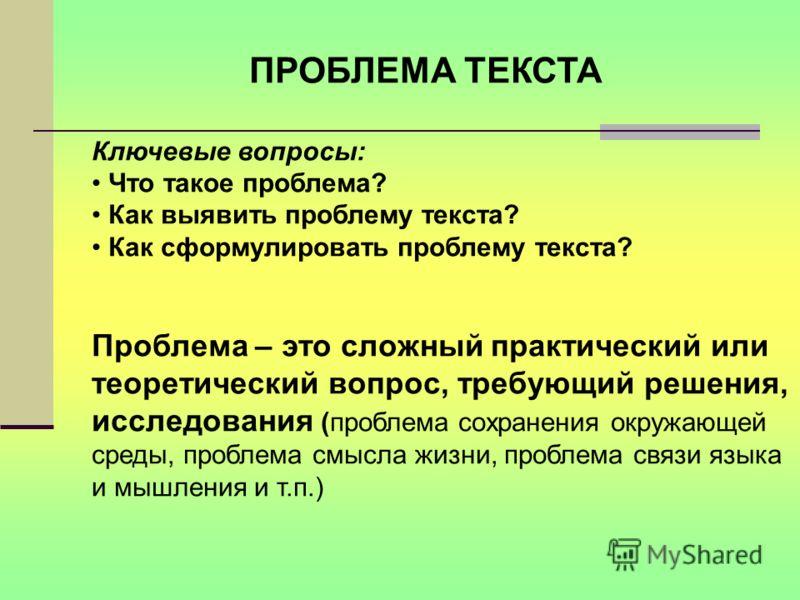ПРОБЛЕМА ТЕКСТА Ключевые вопросы: Что такое проблема? Как выявить проблему текста? Как сформулировать проблему текста? Проблема – это сложный практический или теоретический вопрос, требующий решения, исследования (проблема сохранения окружающей среды