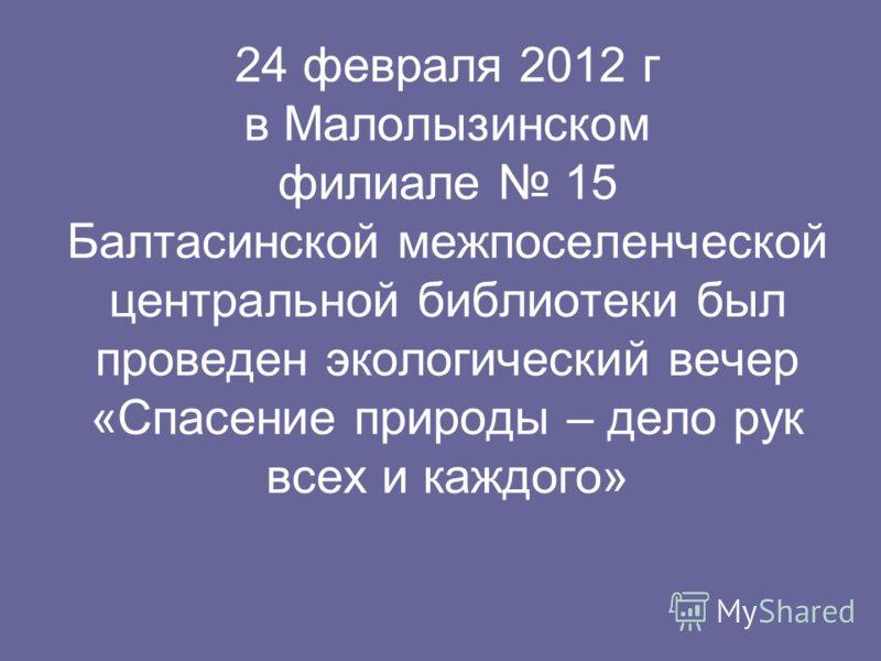 24 февраля 2012 г в Малолызинском филиале 15 Балтасинской межпоселенческой центральной библиотеки был проведен экологический вечер «Спасение природы – дело рук всех и каждого»