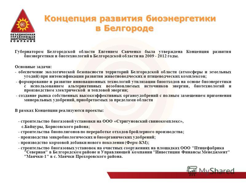 Концепция развития биоэнергетики в Белгороде Концепция развития биоэнергетики в Белгороде Губернатором Белгородской области Евгением Савченко была утверждена Концепция развития биоэнергетики и биотехнологий в Белгородской области на 2009 - 2012 годы.