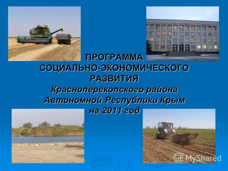 ПРОГРАММА СОЦИАЛЬНО-ЭКОНОМИЧЕСКОГО РАЗВИТИЯ Красноперекопского района Автономной Республики Крым на 2011 год