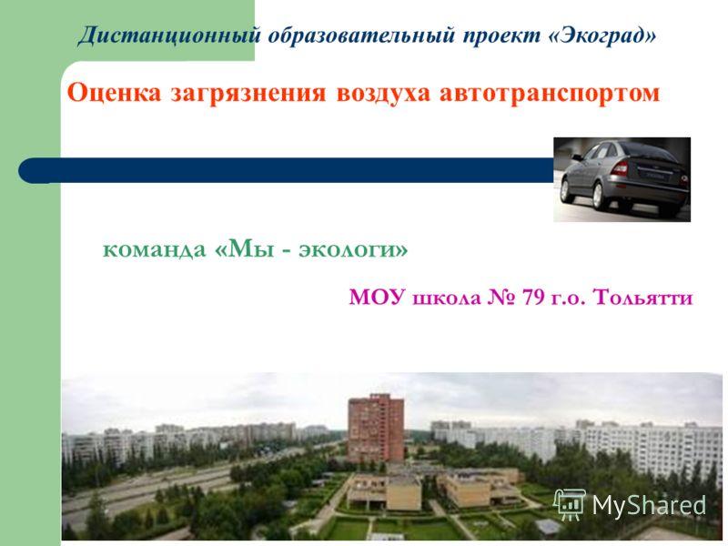 Дистанционный образовательный проект «Экоград» Оценка загрязнения воздуха автотранспортом команда «Мы - экологи» МОУ школа 79 г.о. Тольятти