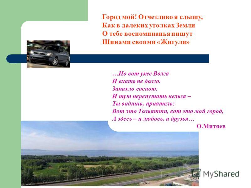 Город мой! Отчетливо я слышу, Как в далеких уголках Земли О тебе воспоминанья пишут Шинами своими «Жигули» …Но вот уже Волга И ехать не долго. Запахло сосною. И тут перепутать нельзя – Ты видишь, приятель: Вот это Тольятти, вот это мой город, А здесь