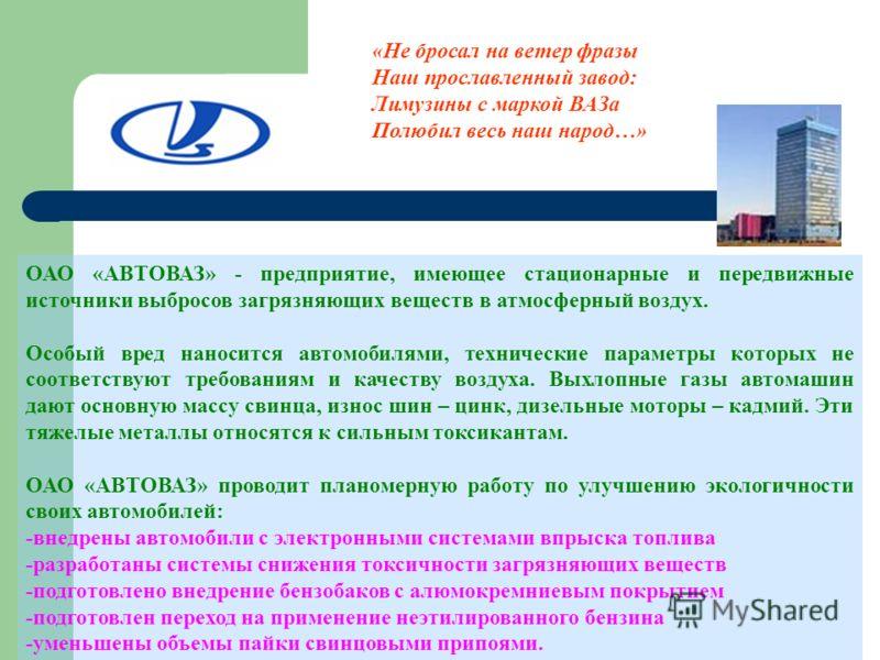 ОАО «АВТОВАЗ» - предприятие, имеющее стационарные и передвижные источники выбросов загрязняющих веществ в атмосферный воздух. Особый вред наносится автомобилями, технические параметры которых не соответствуют требованиям и качеству воздуха. Выхлопные