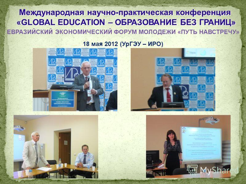 Международная научно-практическая конференция «GLOBAL EDUCATION – ОБРАЗОВАНИЕ БЕЗ ГРАНИЦ» «GLOBAL EDUCATION – ОБРАЗОВАНИЕ БЕЗ ГРАНИЦ» ЕВРАЗИЙСКИЙ ЭКОНОМИЧЕСКИЙ ФОРУМ МОЛОДЕЖИ «ПУТЬ НАВСТРЕЧУ» 18 мая 2012 (УрГЭУ – ИРО)
