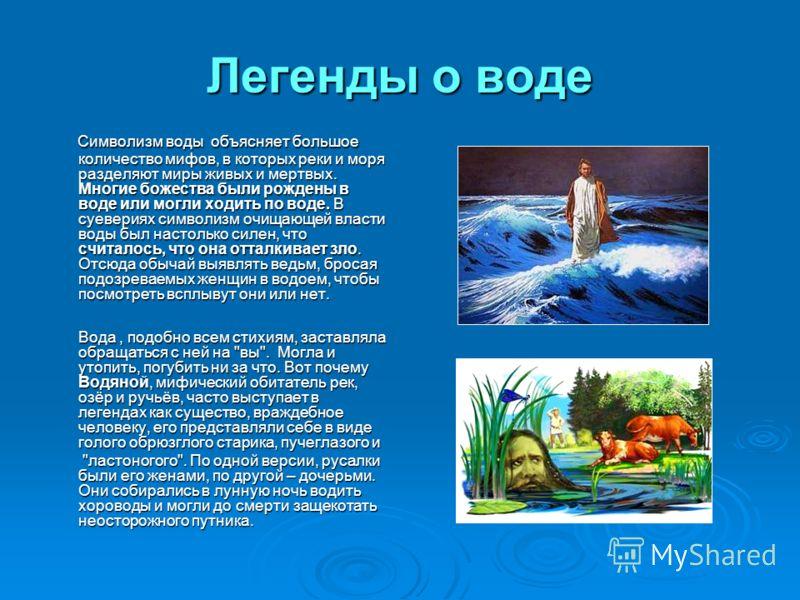 Легенды о воде Символизм воды объясняет большое количество мифов, в которых реки и моря разделяют миры живых и мертвых. Многие божества были рождены в воде или могли ходить по воде. В суевериях символизм очищающей власти воды был настолько силен, что