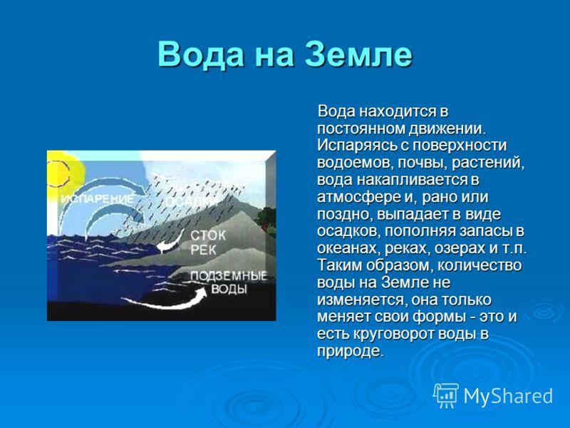 Вода на Земле Вода находится в постоянном движении. Испаряясь с поверхности водоемов, почвы, растений, вода накапливается в атмосфере и, рано или поздно, выпадает в виде осадков, пополняя запасы в океанах, реках, озерах и т.п. Таким образом, количест