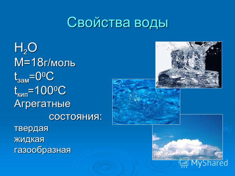 Свойства воды Н 2 О М=18 г/моль t зам = 0 0 С t кип = 100 0 С Агрегатные состояния: состояния:твердаяжидкаягазообразная