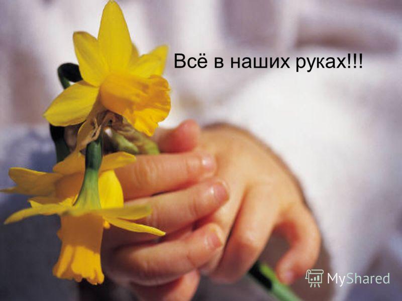 Всё в наших руках!!!