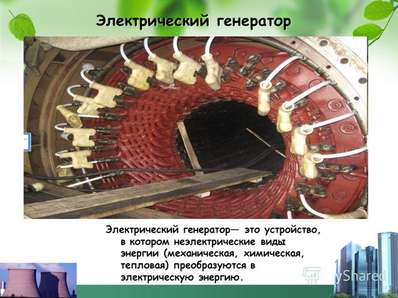 Электрический генератор Электрический генератор это устройство, в котором неэлектрические виды энергии (механическая, химическая, тепловая) преобразуются в электрическую энергию.