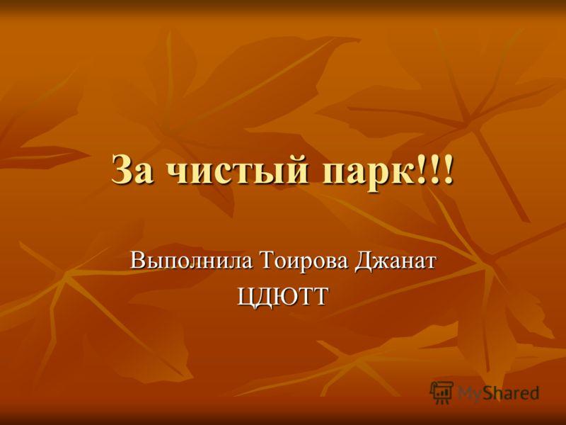 За чистый парк!!! Выполнила Тоирова Джанат ЦДЮТТ