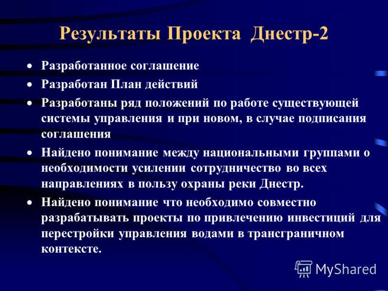 Результаты Проекта Днестр-2 Разработанное соглашение Разработан План действий Разработаны ряд положений по работе существующей системы управления и при новом, в случае подписания соглашения Найдено понимание между национальными группами о необходимос