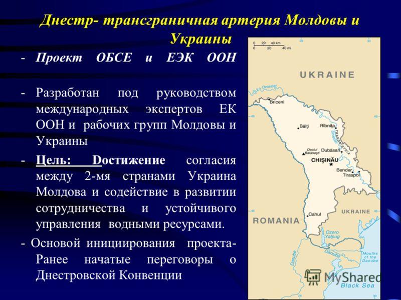 Днестр- трансграничная артерия Молдовы и Украины -Проект ОБСЕ и ЕЭК ООН -Разработан под руководством международных экспертов ЕК ООН и рабочих групп Молдовы и Украины -Цель: Dостижение согласия между 2-мя странами Украина Молдова и содействие в развит