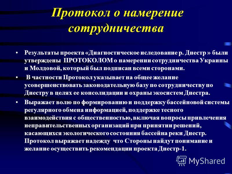 Протокол о намерение сотрудничества Результаты проекта «Диагностическое иследование р. Днестр » были утверждены ПРОТОКОЛОМ о намерении сотрудничества Украины и Молдовой, который был подписан всеми сторонами. В частности Протокол указывает на общее же