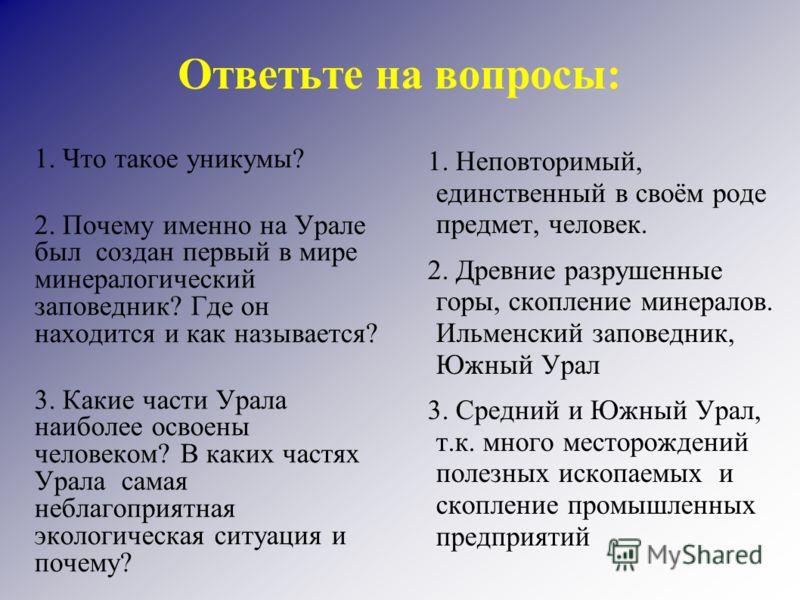 Ответьте на вопросы: 1. Что такое уникумы? 2. Почему именно на Урале был создан первый в мире минералогический заповедник? Где он находится и как называется? 3. Какие части Урала наиболее освоены человеком? В каких частях Урала самая неблагоприятная