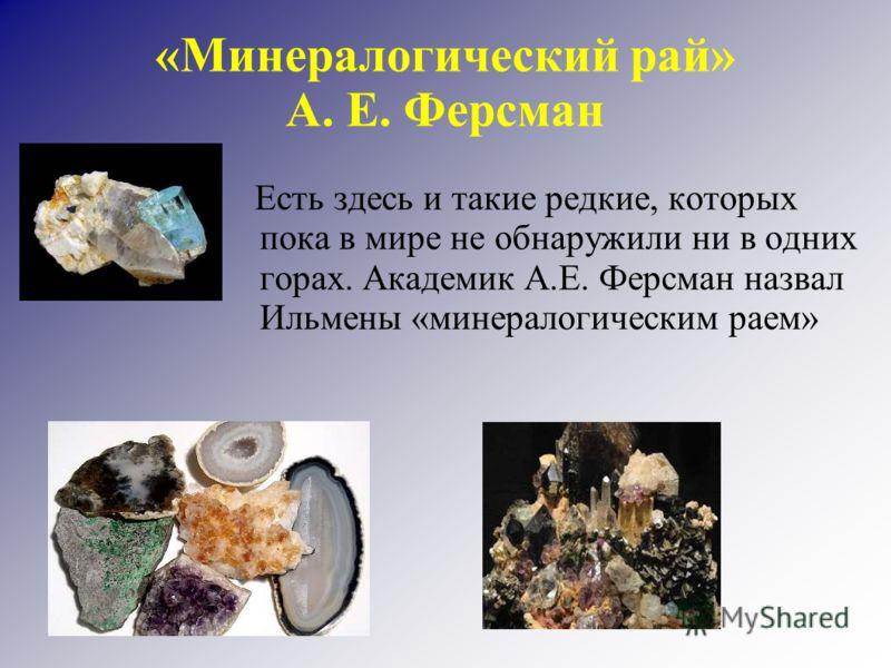«Минералогический рай» А. Е. Ферсман Есть здесь и такие редкие, которых пока в мире не обнаружили ни в одних горах. Академик А.Е. Ферсман назвал Ильмены «минералогическим раем»