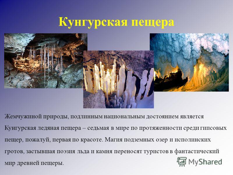 Кунгурская пещера Жемчужиной природы, подлинным национальным достоянием является Кунгурская ледяная пещера – седьмая в мире по протяженности среди гипсовых пещер, пожалуй, первая по красоте. Магия подземных озер и исполинских гротов, застывшая поэзия