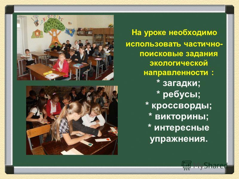 На уроке необходимо использовать частично- поисковые задания экологической направленности : * загадки; * ребусы; * кроссворды; * викторины; * интересные упражнения.