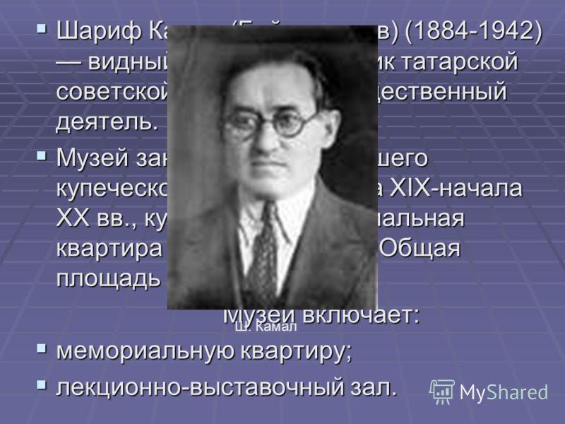 Шариф Камал (Байгильдеев) (1884-1942) видный писатель, классик татарской советской литературы, общественный деятель. Шариф Камал (Байгильдеев) (1884-1942) видный писатель, классик татарской советской литературы, общественный деятель. Музей занимает ч