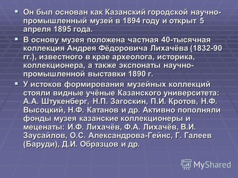 Он был основан как Казанский городской научно- промышленный музей в 1894 году и открыт 5 апреля 1895 года. Он был основан как Казанский городской научно- промышленный музей в 1894 году и открыт 5 апреля 1895 года. В основу музея положена частная 40-т