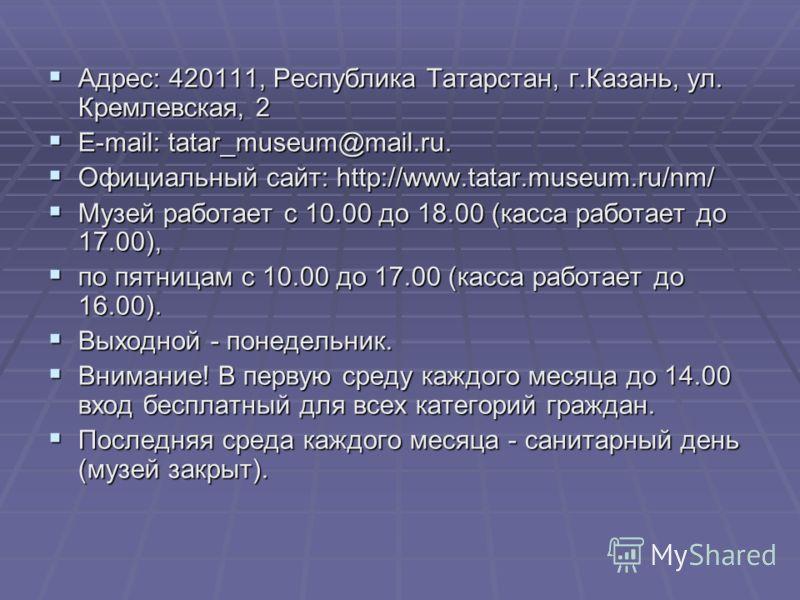 Адрес: 420111, Республика Татарстан, г.Казань, ул. Кремлевская, 2 Адрес: 420111, Республика Татарстан, г.Казань, ул. Кремлевская, 2 E-mail: tatar_museum@mail.ru. E-mail: tatar_museum@mail.ru. Официальный сайт: http://www.tatar.museum.ru/nm/ Официальн