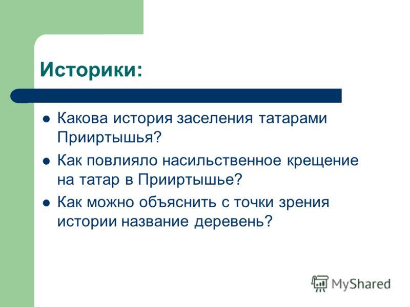 Историки: Какова история заселения татарами Прииртышья? Как повлияло насильственное крещение на татар в Прииртышье? Как можно объяснить с точки зрения истории название деревень?