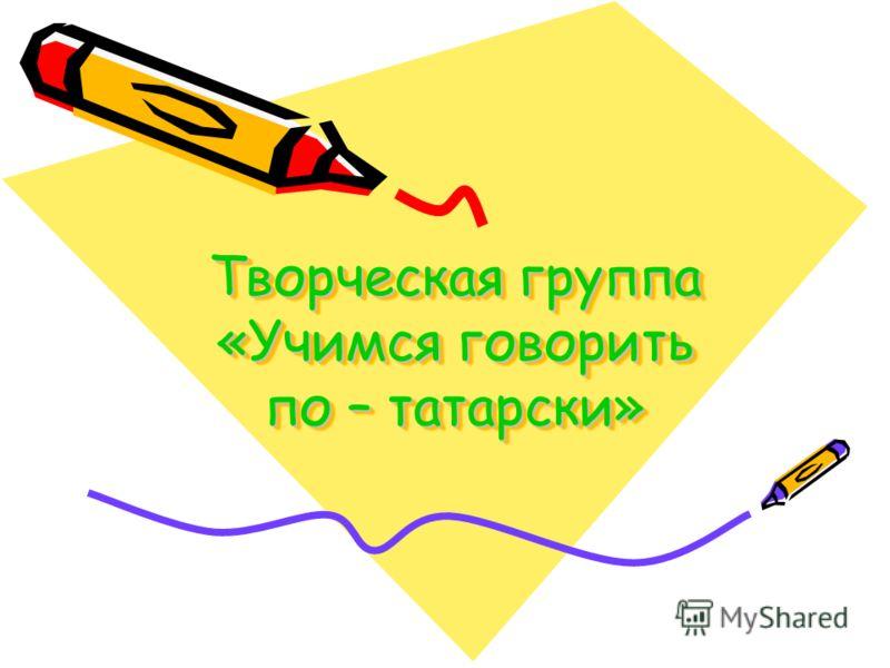 Творческая группа «Учимся говорить по – татарски»