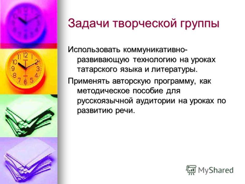 Задачи творческой группы Использовать коммуникативно- развивающую технологию на уроках татарского языка и литературы. Применять авторскую программу, как методическое пособие для русскоязычной аудитории на уроках по развитию речи.