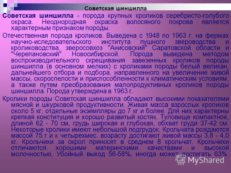 Советская шиншилла - порода крупных кроликов серебристо-голубого окраса. Неоднородная окраска волосяного покрова является характерным признаком породы. Отечественная порода кроликов. Выведена с 1948 по 1963 г. на фермах научно-иследовательского инсти