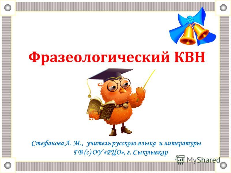 Фразеологический КВН Стефанова Л. М., учитель русского языка и литературы ГВ (с) ОУ «РЦО», г. Сыктывкар