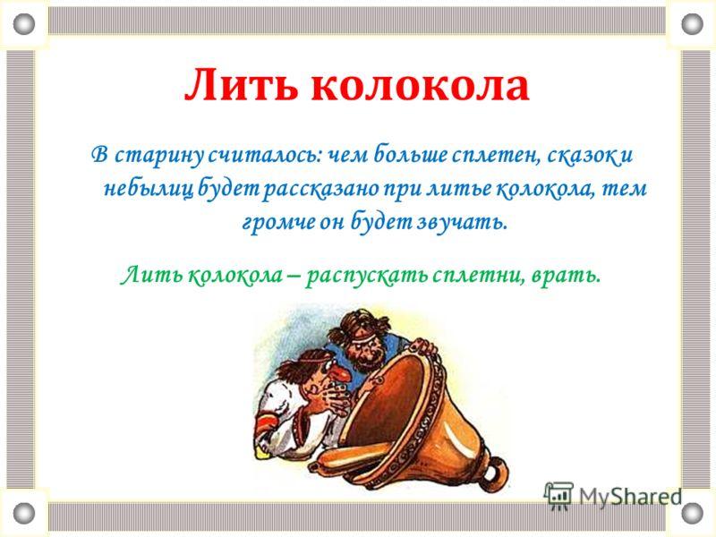 Лить колокола В старину считалось: чем больше сплетен, сказок и небылиц будет рассказано при литье колокола, тем громче он будет звучать. Лить колокола – распускать сплетни, врать.
