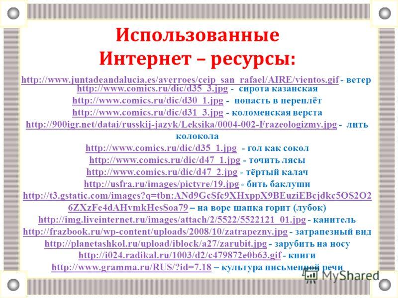 Использованные Интернет – ресурсы: http://www.comics.ru/dic/d35_3.jpghttp://www.comics.ru/dic/d35_3.jpg - сирота казанская http://www.comics.ru/dic/d30_1.jpg - попасть в переплёт http://www.comics.ru/dic/d31_3.jpg - коломенская верста http://900igr.n