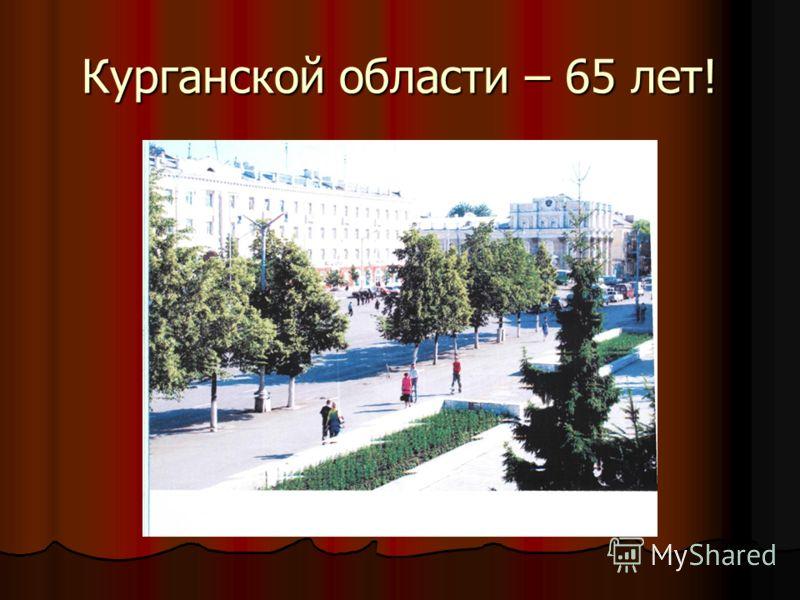 Курганской области – 65 лет!