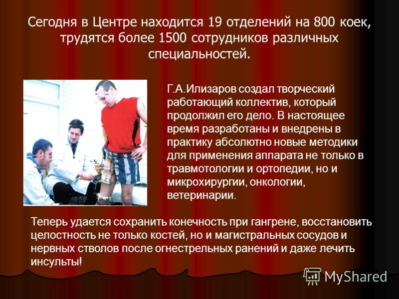 Сегодня в Центре находится 19 отделений на 800 коек, трудятся более 1500 сотрудников различных специальностей. Г.А.Илизаров создал творческий работающий коллектив, который продолжил его дело. В настоящее время разработаны и внедрены в практику абсолю