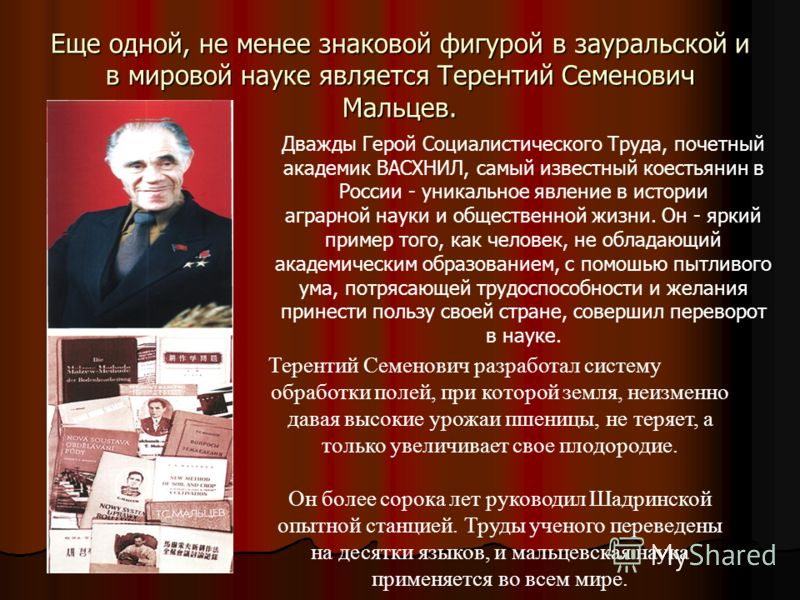 Еще одной, не менее знаковой фигурой в зауральской и в мировой науке является Терентий Семенович Мальцев. Дважды Герой Социалистического Труда, почетный академик ВАСХНИЛ, самый известный коестьянин в России - уникальное явление в истории аграрной нау