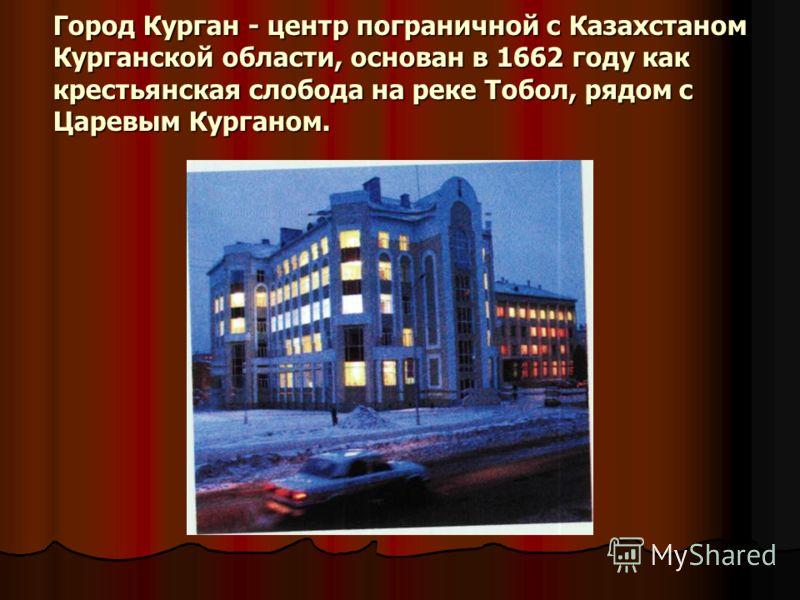 Город Курган - центр пограничной с Казахстаном Курганской области, основан в 1662 году как крестьянская слобода на реке Тобол, рядом с Царевым Курганом.