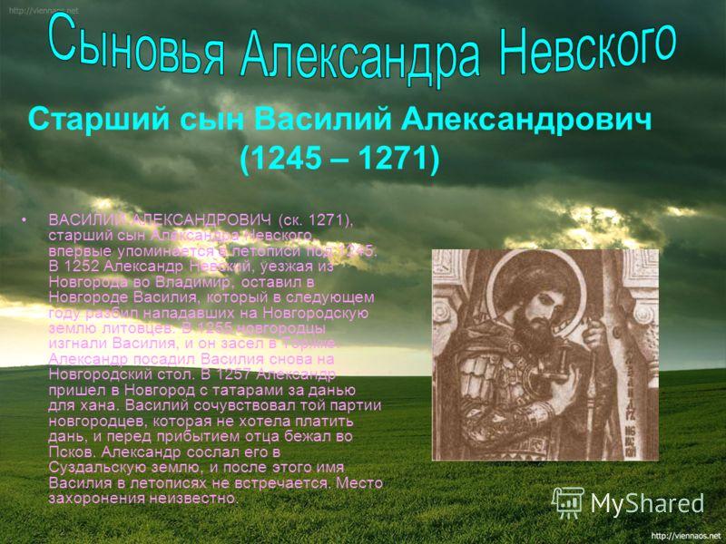 ВАСИЛИЙ АЛЕКСАНДРОВИЧ (ск. 1271), старший сын Александра Невского, впервые упоминается в летописи под 1245. В 1252 Александр Невский, уезжая из Новгорода во Владимир, оставил в Новгороде Василия, который в следующем году разбил нападавших на Новгород