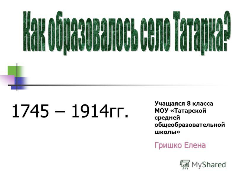 Учащаяся 8 класса МОУ «Татарской средней общеобразовательной школы» Гришко Елена 1745 – 1914гг.