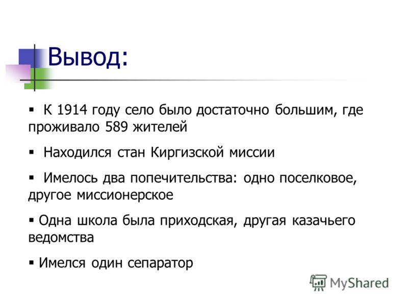 Вывод: К 1914 году село было достаточно большим, где проживало 589 жителей Находился стан Киргизской миссии Имелось два попечительства: одно поселковое, другое миссионерское Одна школа была приходская, другая казачьего ведомства Имелся один сепаратор